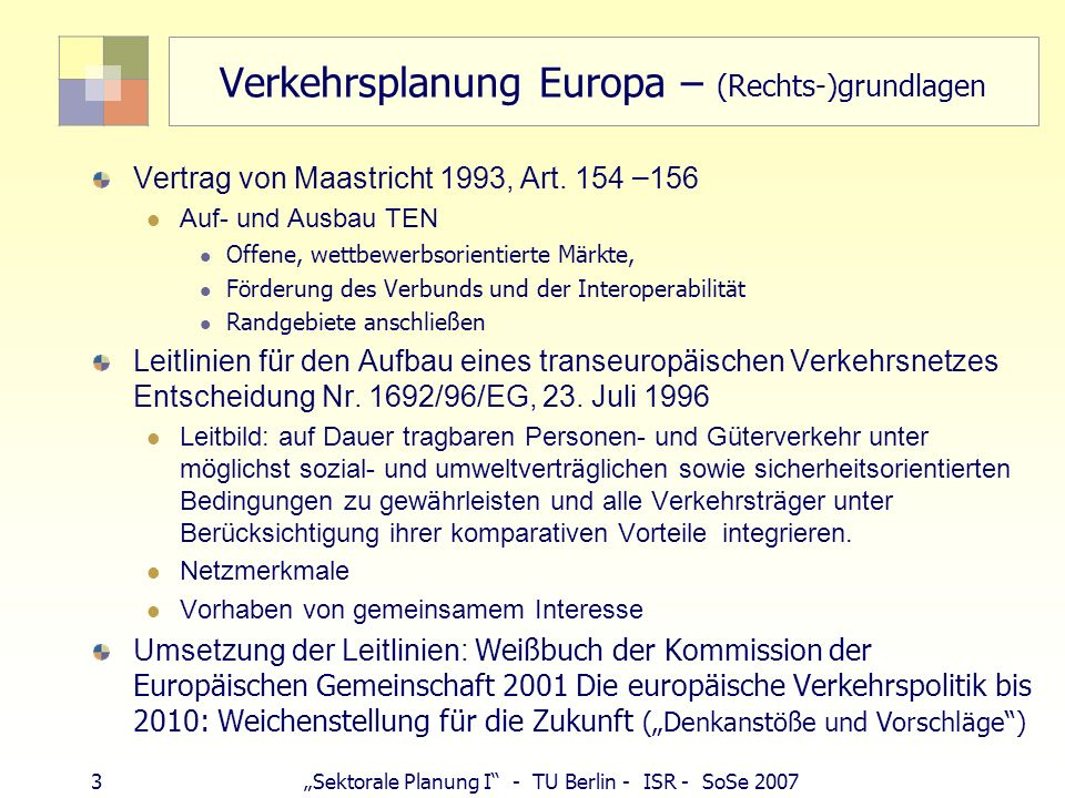 4Sektorale Planung I - TU Berlin - ISR - SoSe 2007 Verkehrsplanung Europa – TEN Transeuropäische Netze TEN (Energie, Transport, Telekom) Lebensadern der europäischen Wirtschaft reibungsloses Funktionieren des Binnenmarkts, Stärkung wirt./soz.