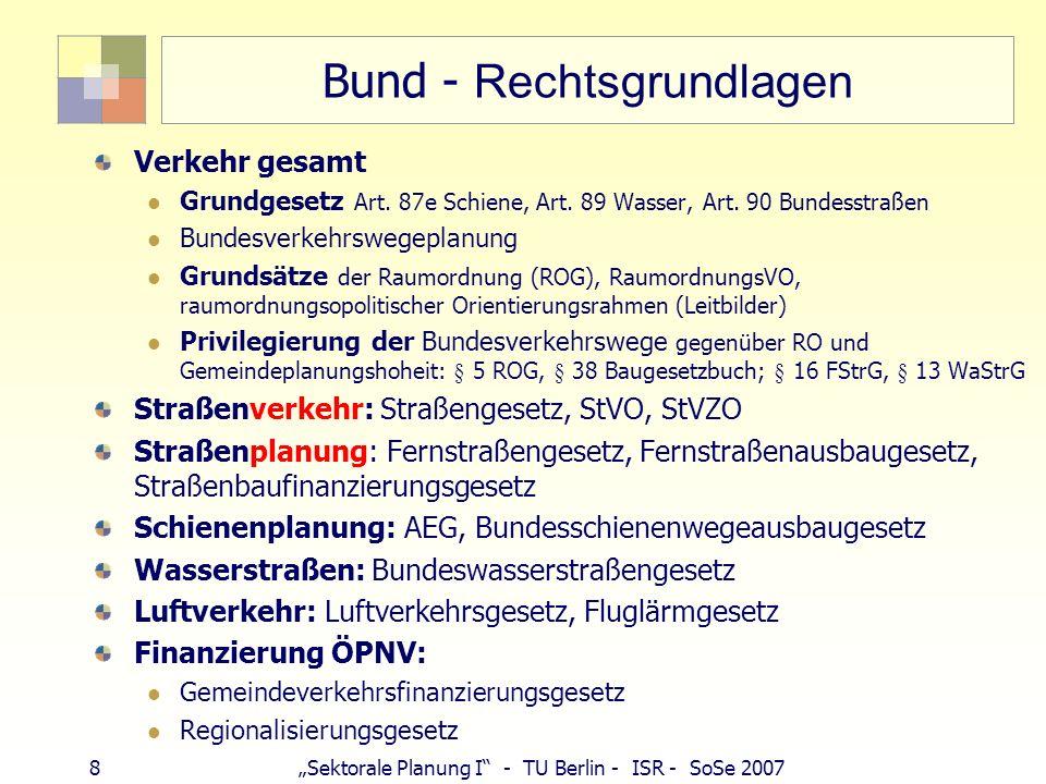 9Sektorale Planung I - TU Berlin - ISR - SoSe 2007 Bundesverkehrswegeplan Bundesverkehrswegeplan ist Investitionsrahmenplan Keine Festlegung (zur Finanzierung und Realisierung, ist Aufgabe der Mehrjahrespl ä ne) BVWP...Grundlage f ü r Bedarfspl ä ne als Anlage der Ausbaugesetze Vgl.