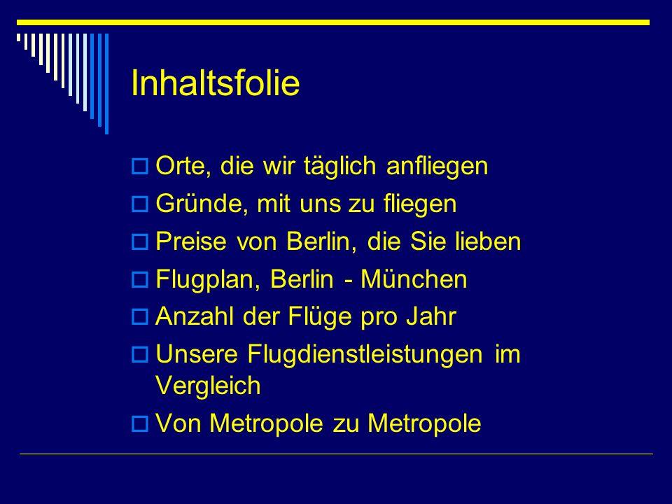 Inhaltsfolie Orte, die wir täglich anfliegen Gründe, mit uns zu fliegen Preise von Berlin, die Sie lieben Flugplan, Berlin - München Anzahl der Flüge pro Jahr Unsere Flugdienstleistungen im Vergleich Von Metropole zu Metropole