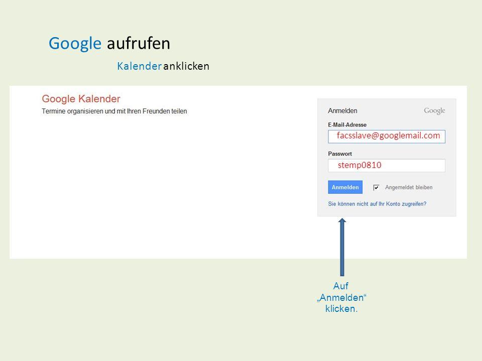 Google aufrufen Kalender anklicken facsslave@googlemail.com stemp0810 Auf Anmelden klicken.