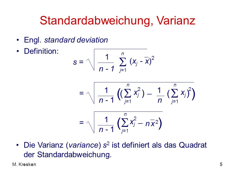 5M. Kresken Standardabweichung, Varianz Engl. standard deviation Definition: s = 1 n - 1 n j=1 (x j - x) 2 _ = 1 n - 1 ( n j=1 ( xjxj 2 ) _ 2 n j=1 (