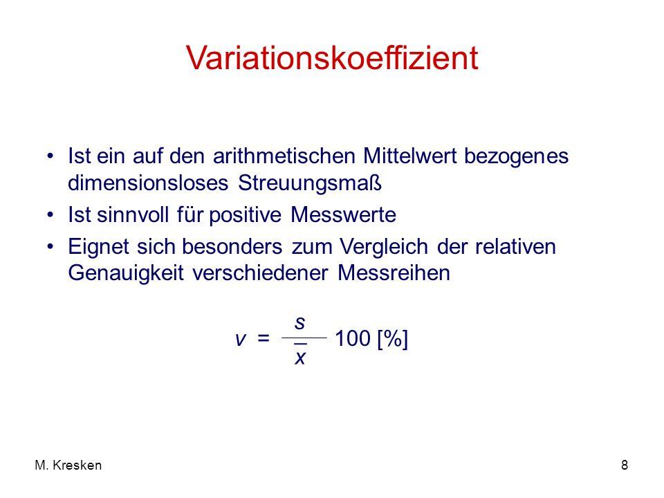 8M. Kresken Variationskoeffizient Ist ein auf den arithmetischen Mittelwert bezogenes dimensionsloses Streuungsmaß Ist sinnvoll für positive Messwerte