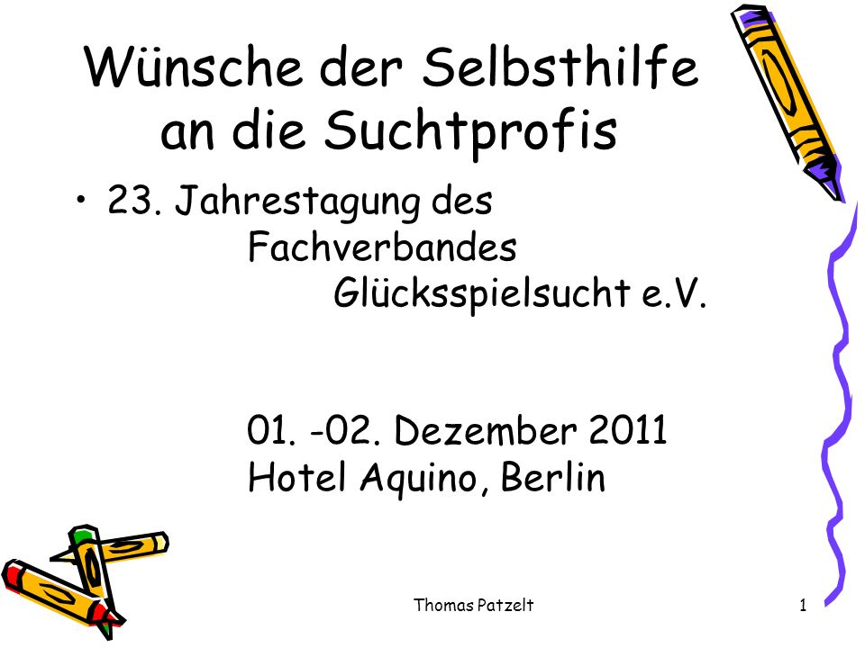Thomas Patzelt1 Wünsche der Selbsthilfe an die Suchtprofis 23. Jahrestagung des Fachverbandes Glücksspielsucht e.V. 01. -02. Dezember 2011 Hotel Aquin