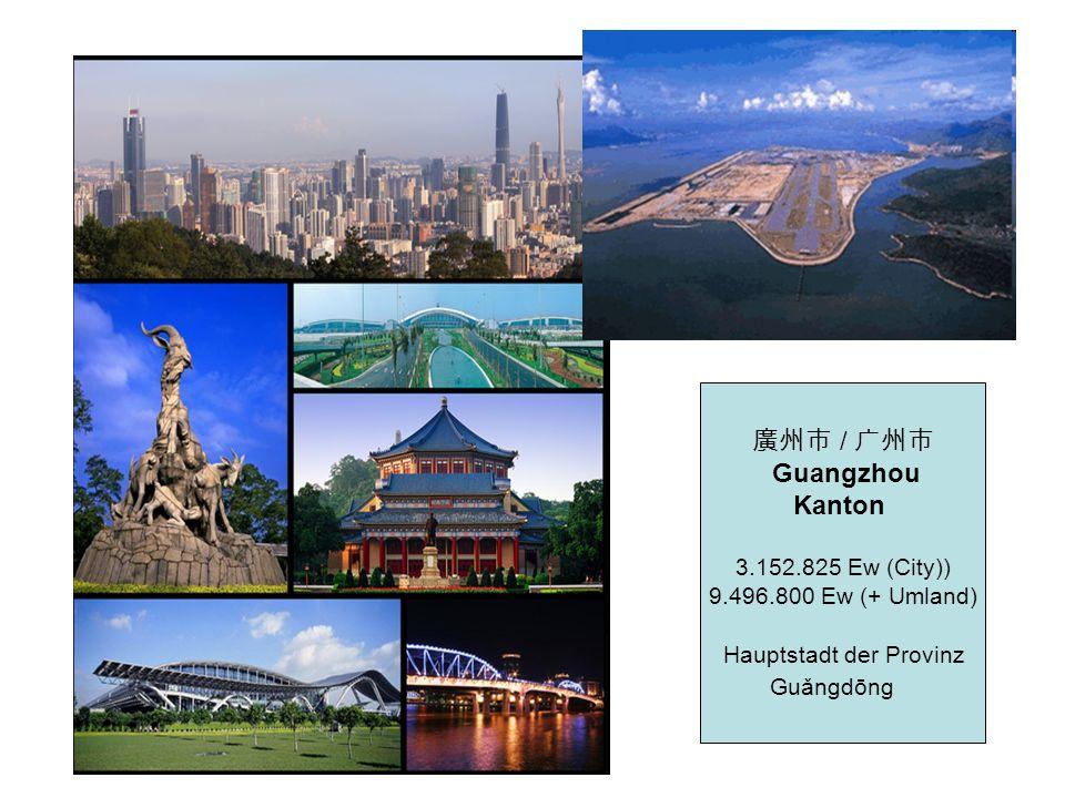 / Guangzhou Kanton 3.152.825 Ew (City)) 9.496.800 Ew (+ Umland) Hauptstadt der Provinz Guǎngdōng