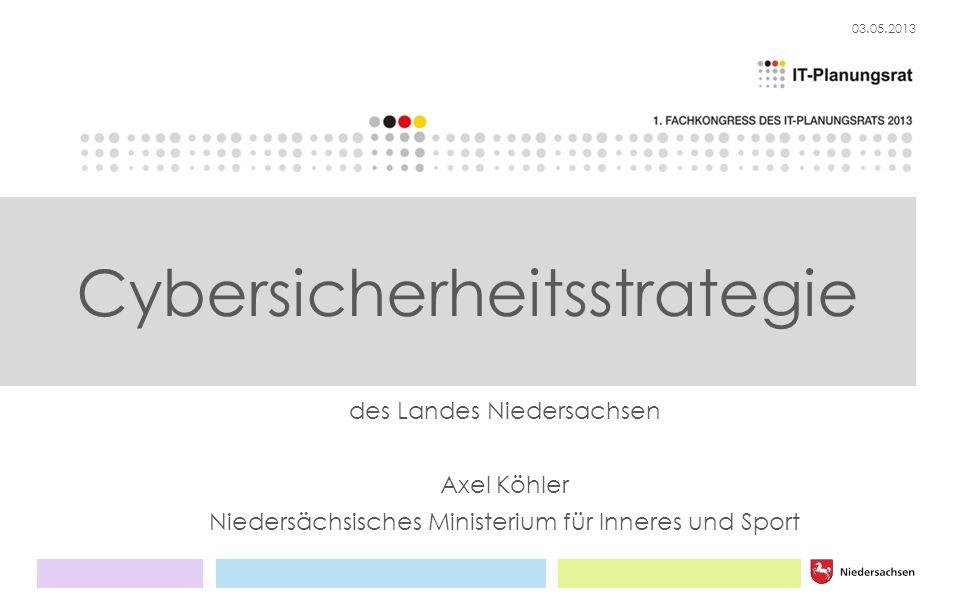 03.05.2013 des Landes Niedersachsen Axel Köhler Niedersächsisches Ministerium für Inneres und Sport Cybersicherheitsstrategie
