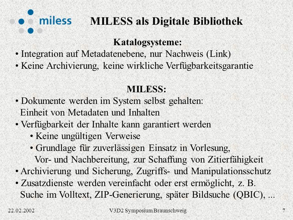 822.02.2002V3D2 Symposium Braunschweig IBM Content Manager Library Server: Metadaten (Titel, Autor,...) VideoCharger Server: Streaming von Audio/Video Daten (MPEG,...) Text Search Server: Volltext-Suche (Textindizes) TSM Server: Langzeit-Archivierung, HSM-Funktionalität Object Server: Dateien (PS, PDF,...), zentral / dezentral Web-Server Java Servlets: MILESS Server-Komponenten Web-Browser Java-Applet: MILESS Autoren-GUI IBM 3494 Tape Library System OPAC- System HTTP IBM DB2 Datenbank HTML XML Systemkomponenten MILESS / CM