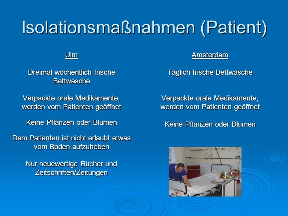 Isolationsmaßnahmen (Patient) Ulm Dreimal wöchentlich frische Bettwäsche Verpackte orale Medikamente, werden vom Patienten geöffnet Keine Pflanzen ode