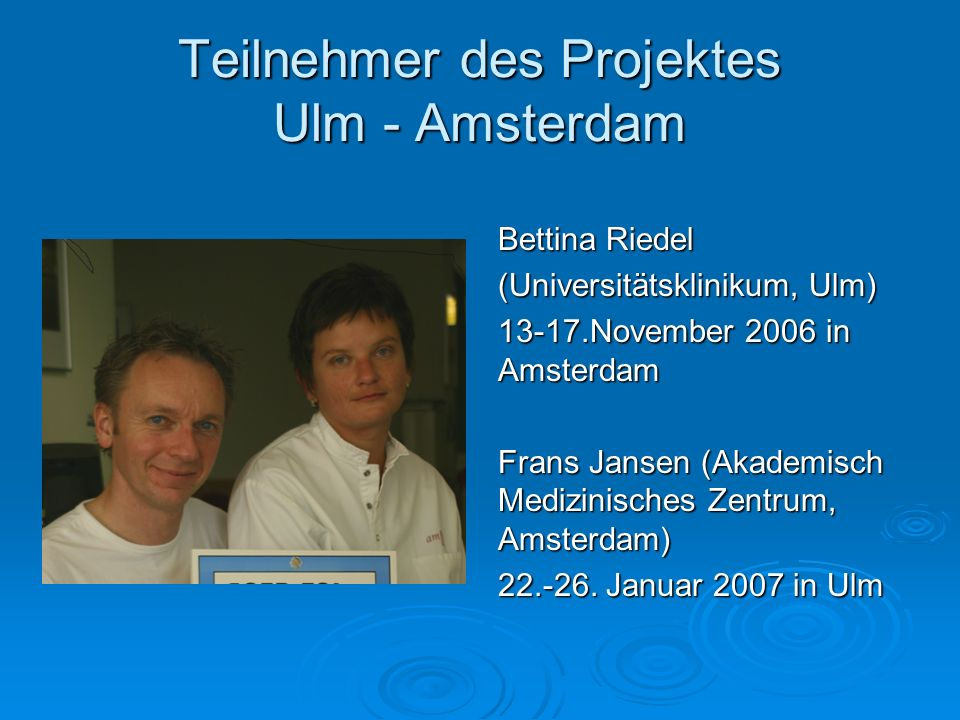 Teilnehmer des Projektes Ulm - Amsterdam Bettina Riedel (Universitätsklinikum, Ulm) 13-17.November 2006 in Amsterdam Frans Jansen (Akademisch Medizini