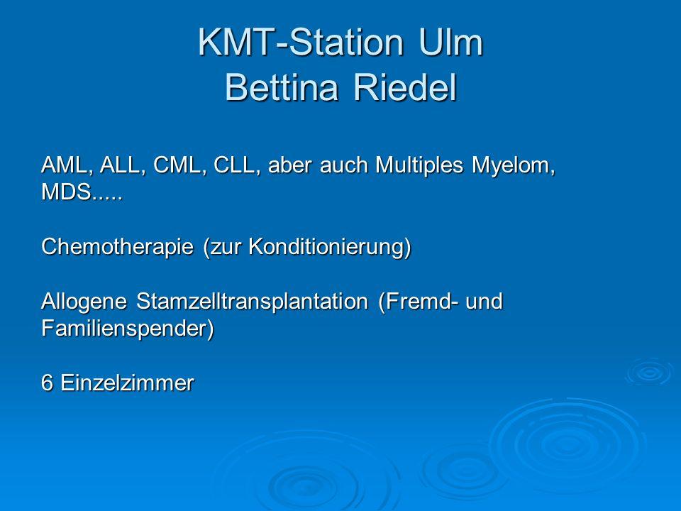 KMT-Station Ulm Bettina Riedel AML, ALL, CML, CLL, aber auch Multiples Myelom, MDS..... Chemotherapie (zur Konditionierung) Allogene Stamzelltransplan