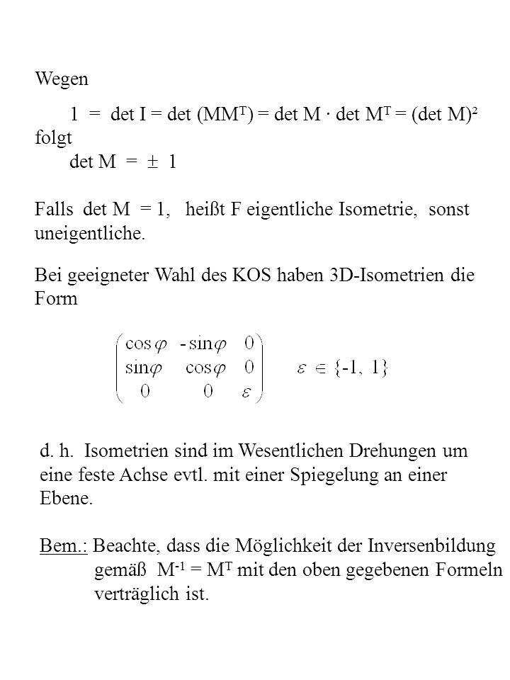 Wegen 1 = det I = det (MM T ) = det M · det M T = (det M)² folgt det M = 1 Falls det M = 1, heißt F eigentliche Isometrie, sonst uneigentliche. Bei ge