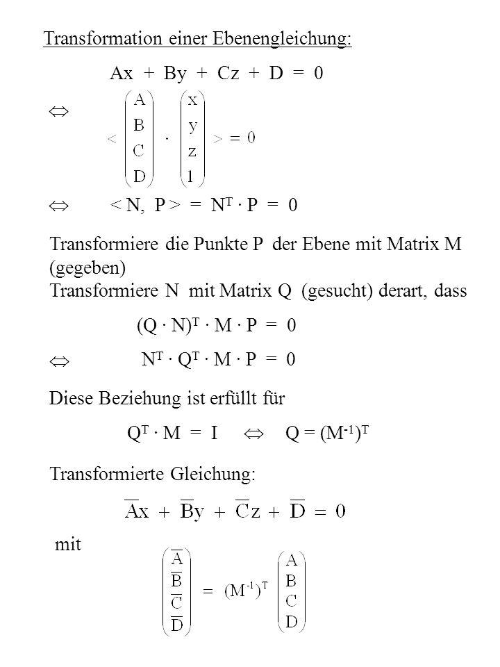 Transformation einer Ebenengleichung: Ax + By + Cz + D = 0 = N T · P = 0 Transformiere die Punkte P der Ebene mit Matrix M (gegeben) Transformiere N m