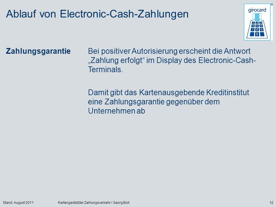 Stand: August 2011Kartengestützter Zahlungsverkehr / Georg Boll12 Ablauf von Electronic-Cash-Zahlungen ZahlungsgarantieBei positiver Autorisierung erscheint die Antwort Zahlung erfolgt im Display des Electronic-Cash- Terminals.