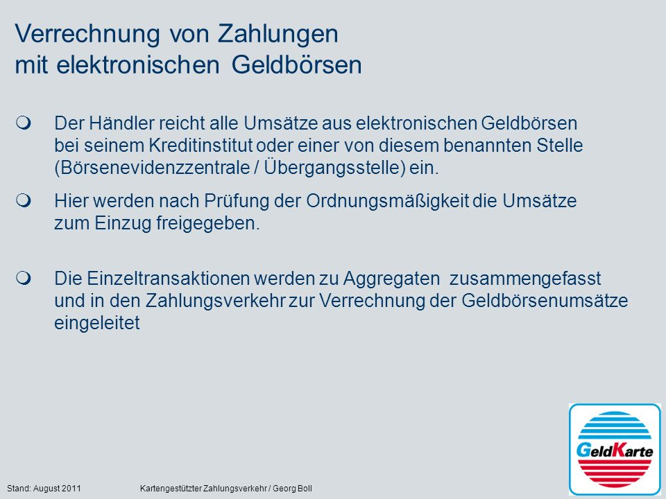 Stand: August 2011Kartengestützter Zahlungsverkehr / Georg Boll18 Verrechnung von Zahlungen mit elektronischen Geldbörsen Der Händler reicht alle Umsä