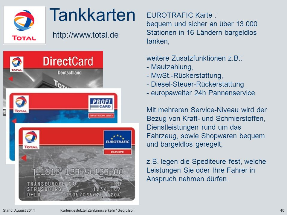 Stand: August 2011Kartengestützter Zahlungsverkehr / Georg Boll40 EUROTRAFIC Karte : bequem und sicher an über 13.000 Stationen in 16 Ländern bargeldlos tanken, weitere Zusatzfunktionen z.B.: - Mautzahlung, - MwSt.-Rückerstattung, - Diesel-Steuer-Rückerstattung - europaweiter 24h Pannenservice Mit mehreren Service-Niveau wird der Bezug von Kraft- und Schmierstoffen, Dienstleistungen rund um das Fahrzeug, sowie Shopwaren bequem und bargeldlos geregelt, z.B.