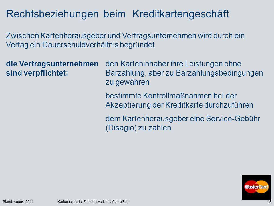 Stand: August 2011Kartengestützter Zahlungsverkehr / Georg Boll43 Rechtsbeziehungen beim Kreditkartengeschäft Zwischen Kartenherausgeber und Vertragsunternehmen wird durch ein Vertag ein Dauerschuldverhältnis begründet die Vertragsunternehmen sind verpflichtet: den Karteninhaber ihre Leistungen ohne Barzahlung, aber zu Barzahlungsbedingungen zu gewähren bestimmte Kontrollmaßnahmen bei der Akzeptierung der Kreditkarte durchzuführen dem Kartenherausgeber eine Service-Gebühr (Disagio) zu zahlen