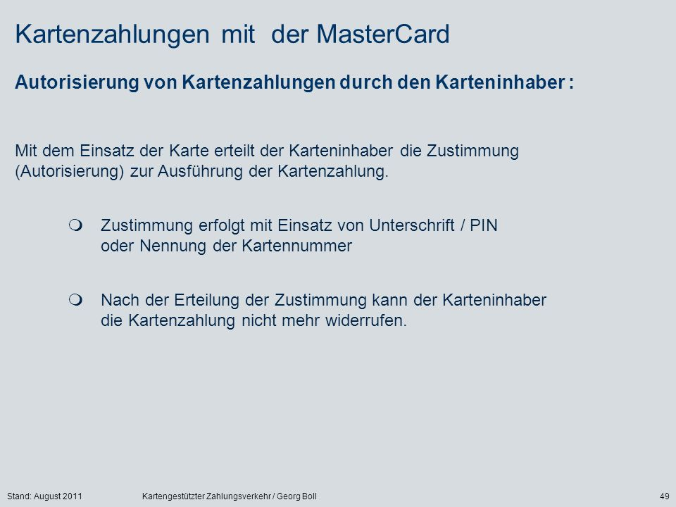 Stand: August 2011Kartengestützter Zahlungsverkehr / Georg Boll49 Kartenzahlungen mit der MasterCard Autorisierung von Kartenzahlungen durch den Karteninhaber : Mit dem Einsatz der Karte erteilt der Karteninhaber die Zustimmung (Autorisierung) zur Ausführung der Kartenzahlung.
