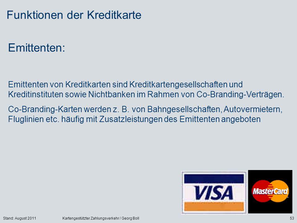 Stand: August 2011Kartengestützter Zahlungsverkehr / Georg Boll53 Funktionen der Kreditkarte Emittenten: Emittenten von Kreditkarten sind Kreditkartengesellschaften und Kreditinstituten sowie Nichtbanken im Rahmen von Co-Branding-Verträgen.