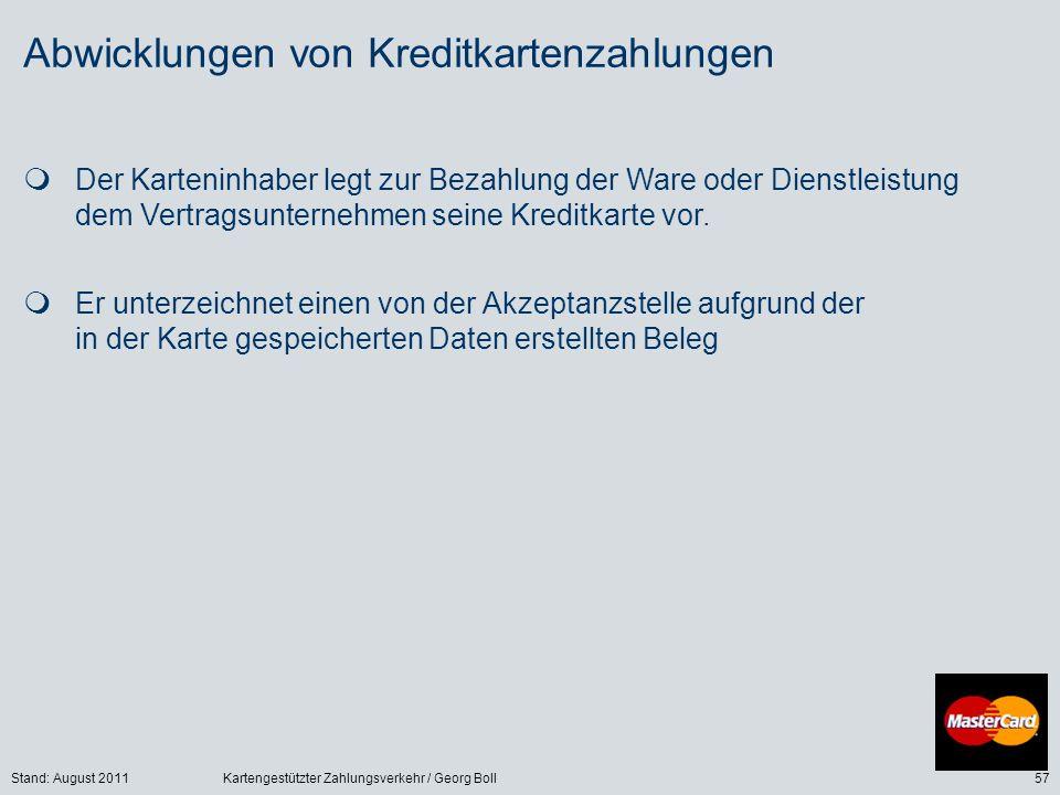 Stand: August 2011Kartengestützter Zahlungsverkehr / Georg Boll57 Abwicklungen von Kreditkartenzahlungen Der Karteninhaber legt zur Bezahlung der Ware oder Dienstleistung dem Vertragsunternehmen seine Kreditkarte vor.