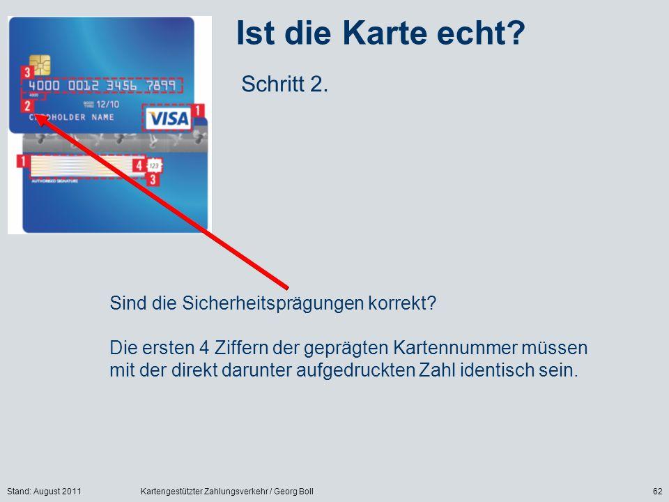 Stand: August 2011Kartengestützter Zahlungsverkehr / Georg Boll62 Ist die Karte echt? Schritt 2. Sind die Sicherheitsprägungen korrekt? Die ersten 4 Z