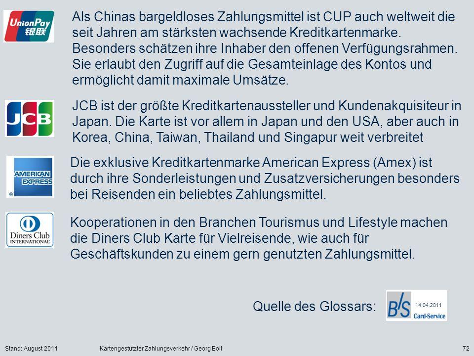 Stand: August 2011Kartengestützter Zahlungsverkehr / Georg Boll72 Als Chinas bargeldloses Zahlungsmittel ist CUP auch weltweit die seit Jahren am stärksten wachsende Kreditkartenmarke.