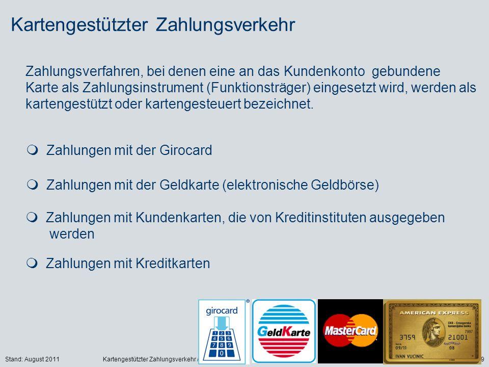 Stand: August 2011Kartengestützter Zahlungsverkehr / Georg Boll9 Kartengestützter Zahlungsverkehr Zahlungsverfahren, bei denen eine an das Kundenkonto gebundene Karte als Zahlungsinstrument (Funktionsträger) eingesetzt wird, werden als kartengestützt oder kartengesteuert bezeichnet.