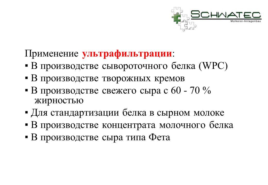Применение ультрафильтрации: В производстве сывороточного белка (WPC) В производстве творожных кремов В производстве свежего сыра с 60 - 70 % жирность