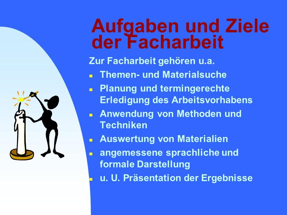 Aufgaben und Ziele der Facharbeit Zur Facharbeit gehören u.a. n Themen- und Materialsuche n Planung und termingerechte Erledigung des Arbeitsvorhabens