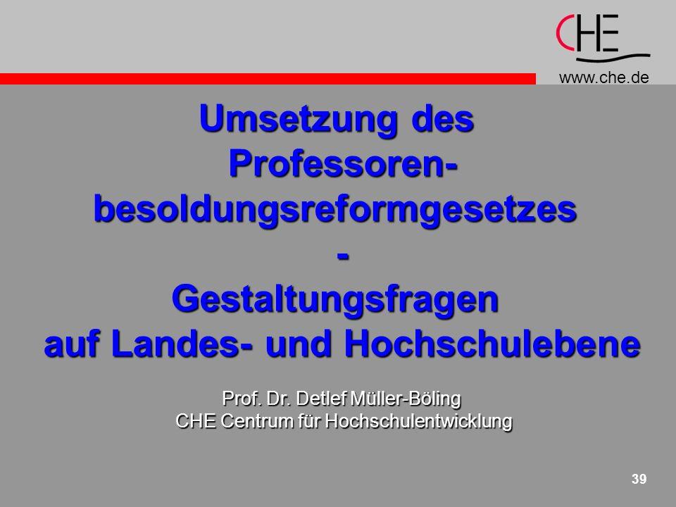www.che.de 39 Umsetzung des Professoren-besoldungsreformgesetzes-Gestaltungsfragen auf Landes- und Hochschulebene Prof.