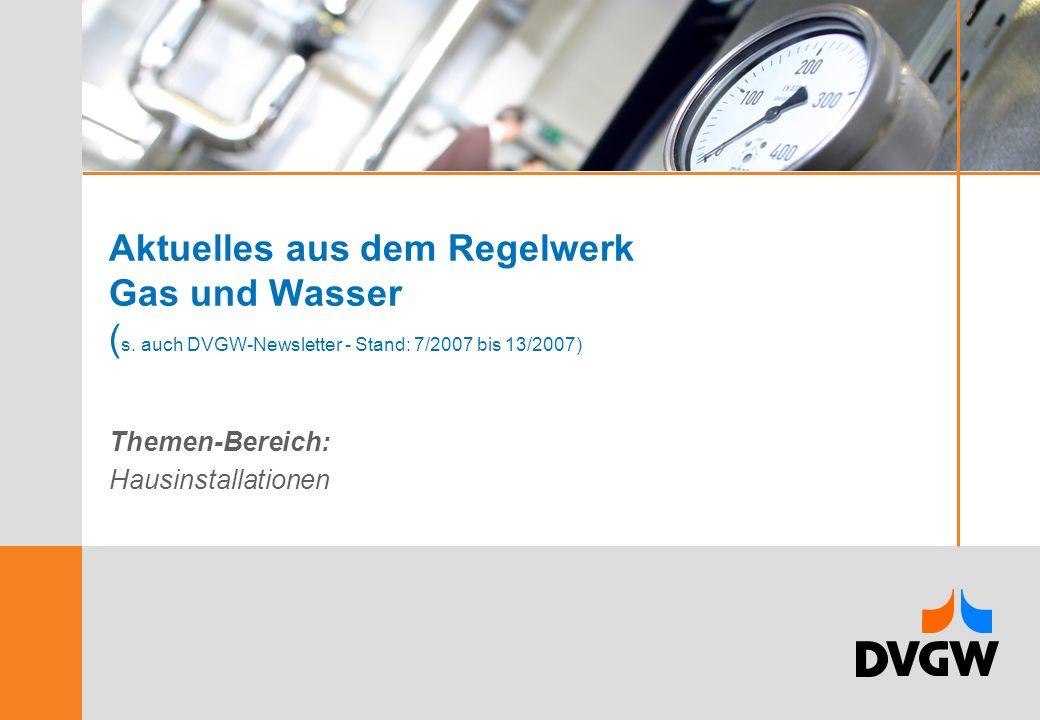Aktuelles aus dem Regelwerk Gas und Wasser ( s. auch DVGW-Newsletter - Stand: 7/2007 bis 13/2007) Themen-Bereich: Hausinstallationen