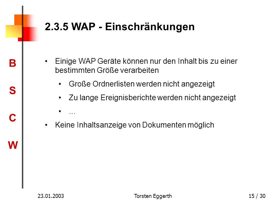 BSCWBSCW 23.01.2003Torsten Eggerth15 / 30 2.3.5 WAP - Einschränkungen Einige WAP Geräte können nur den Inhalt bis zu einer bestimmten Größe verarbeite