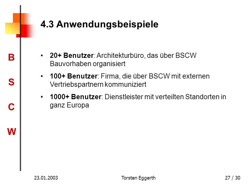 BSCWBSCW 23.01.2003Torsten Eggerth27 / 30 4.3 Anwendungsbeispiele 20+ Benutzer: Architekturbüro, das über BSCW Bauvorhaben organisiert 100+ Benutzer: