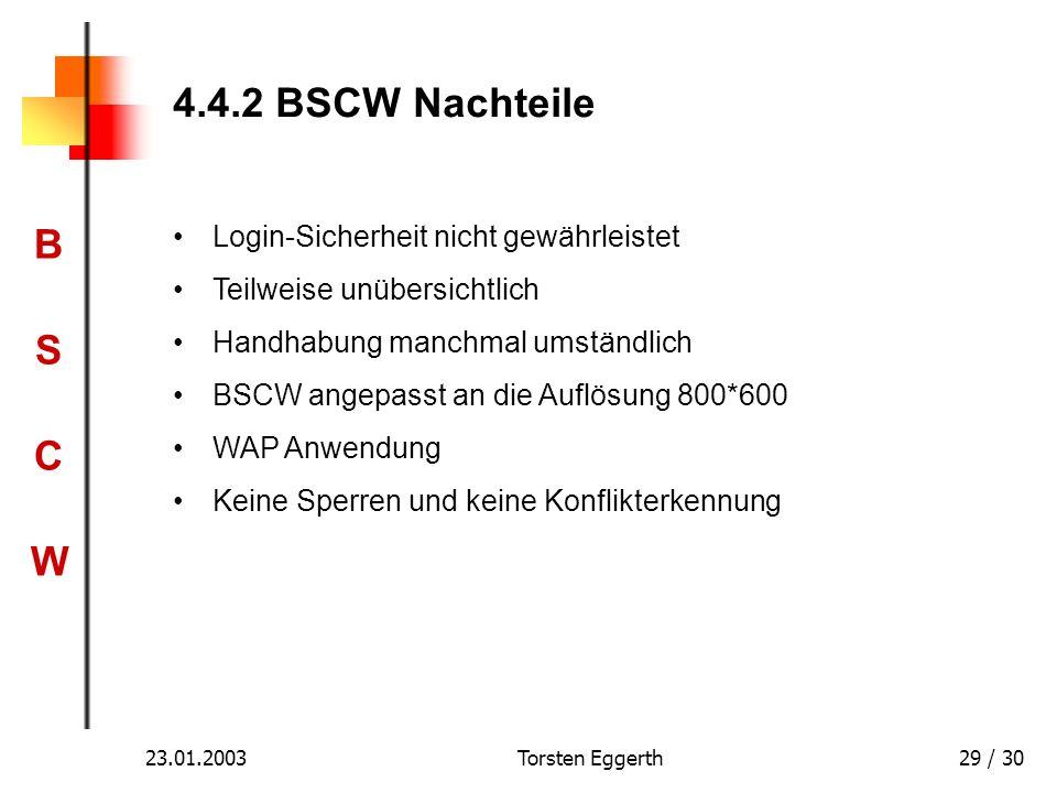 BSCWBSCW 23.01.2003Torsten Eggerth29 / 30 4.4.2 BSCW Nachteile Login-Sicherheit nicht gewährleistet Teilweise unübersichtlich Handhabung manchmal umst
