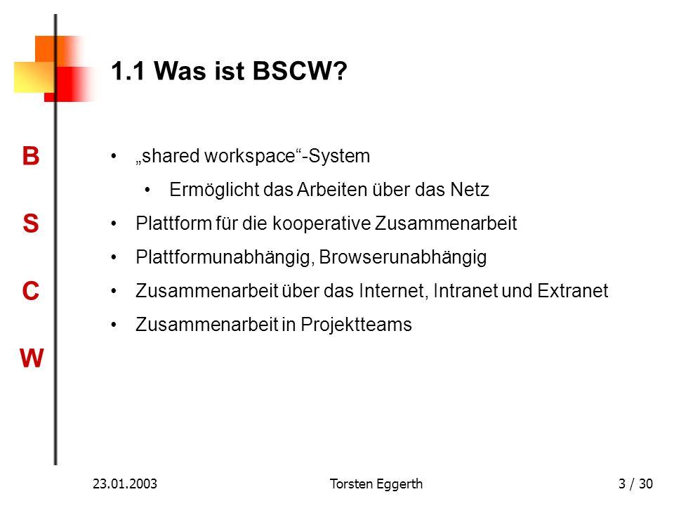 BSCWBSCW 23.01.2003Torsten Eggerth3 / 30 1.1 Was ist BSCW? shared workspace-System Ermöglicht das Arbeiten über das Netz Plattform für die kooperative