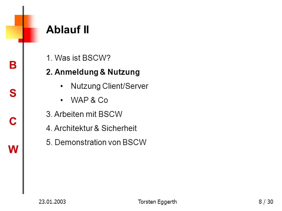 BSCWBSCW 23.01.2003Torsten Eggerth8 / 30 Ablauf II 1. Was ist BSCW? 2. Anmeldung & Nutzung Nutzung Client/Server WAP & Co 3. Arbeiten mit BSCW 4. Arch
