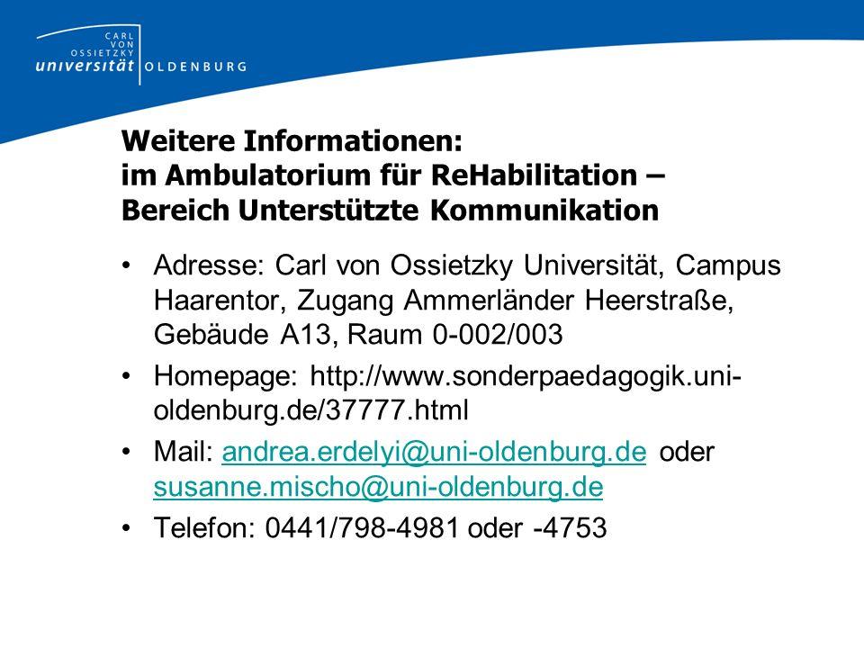 Weitere Informationen: im Ambulatorium für ReHabilitation – Bereich Unterstützte Kommunikation Adresse: Carl von Ossietzky Universität, Campus Haarentor, Zugang Ammerländer Heerstraße, Gebäude A13, Raum 0-002/003 Homepage: http://www.sonderpaedagogik.uni- oldenburg.de/37777.html Mail: andrea.erdelyi@uni-oldenburg.de oder susanne.mischo@uni-oldenburg.deandrea.erdelyi@uni-oldenburg.de susanne.mischo@uni-oldenburg.de Telefon: 0441/798-4981 oder -4753