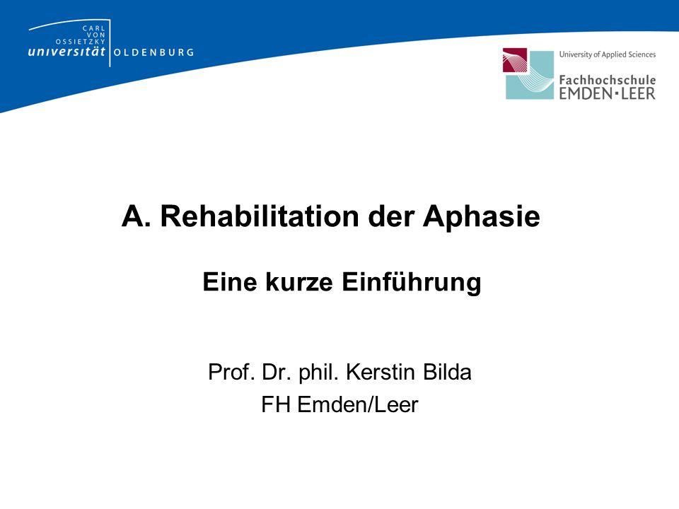 A. Rehabilitation der Aphasie Eine kurze Einführung Prof. Dr. phil. Kerstin Bilda FH Emden/Leer