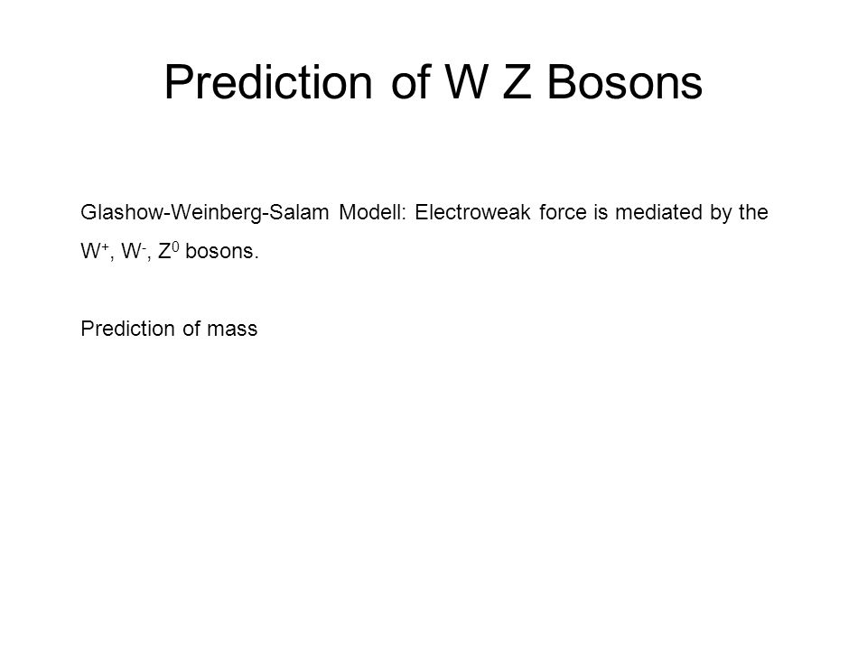 Prediction of W Z Bosons Glashow-Weinberg-Salam Modell: Electroweak force is mediated by the W +, W -, Z 0 bosons. Prediction of mass