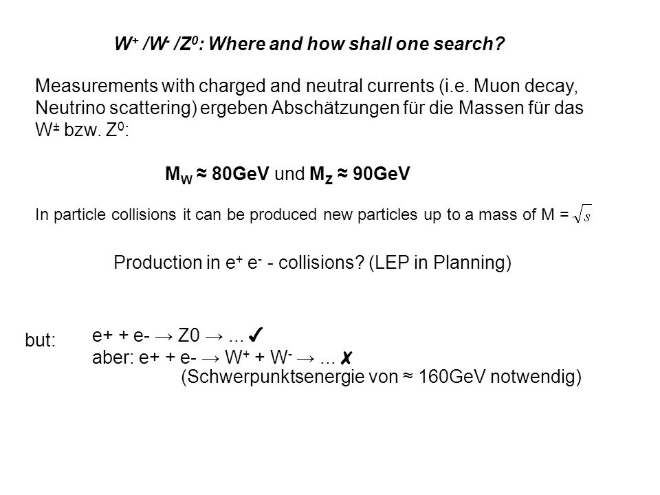 W + /W - /Z 0 : Where and how shall one search? Measurements with charged and neutral currents (i.e. Muon decay, Neutrino scattering) ergeben Abschätz