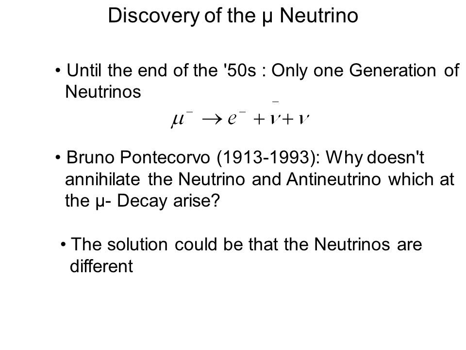 The first HE Neutrino Experiment Melvin Schwartz (*1932) was researching about Neutrinos He was interested in the ratio For the case, there is only one type of Neutrinos, the ratio should be 10 -4 This value could already at that time be excluded (< 10 -8 ) Schwartz had the same idea like Pontecorvo