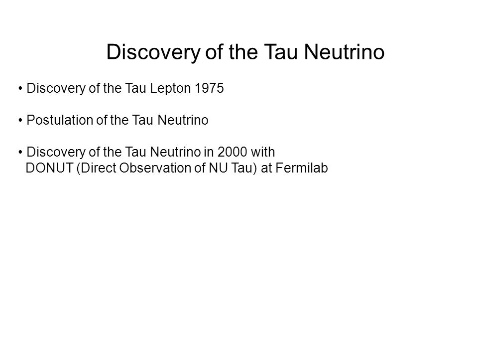Discovery of the Tau Neutrino Discovery of the Tau Lepton 1975 Postulation of the Tau Neutrino Discovery of the Tau Neutrino in 2000 with DONUT (Direc