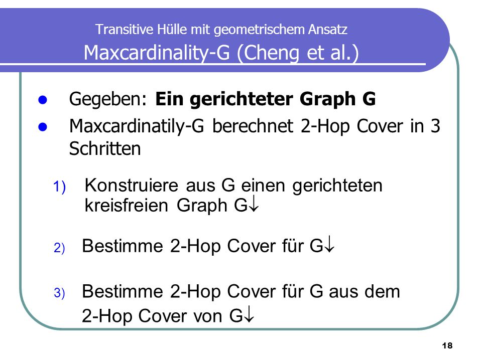 18 Transitive Hülle mit geometrischem Ansatz Maxcardinality-G (Cheng et al.) Gegeben: Ein gerichteter Graph G Maxcardinatily-G berechnet 2-Hop Cover i
