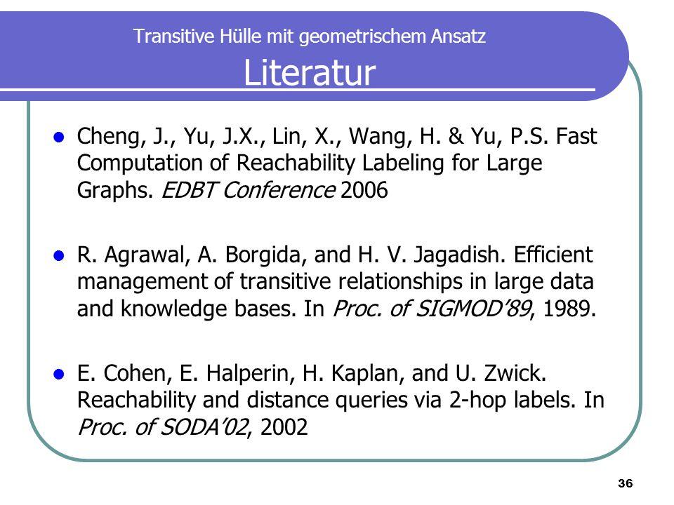 36 Transitive Hülle mit geometrischem Ansatz Literatur Cheng, J., Yu, J.X., Lin, X., Wang, H. & Yu, P.S. Fast Computation of Reachability Labeling for