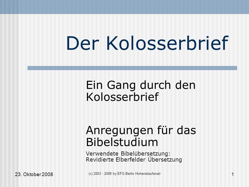 23. Oktober 20081 (c) 2003 - 2008 by EFG Berlin Hohenstaufenstr Der Kolosserbrief Ein Gang durch den Kolosserbrief Anregungen für das Bibelstudium Ver