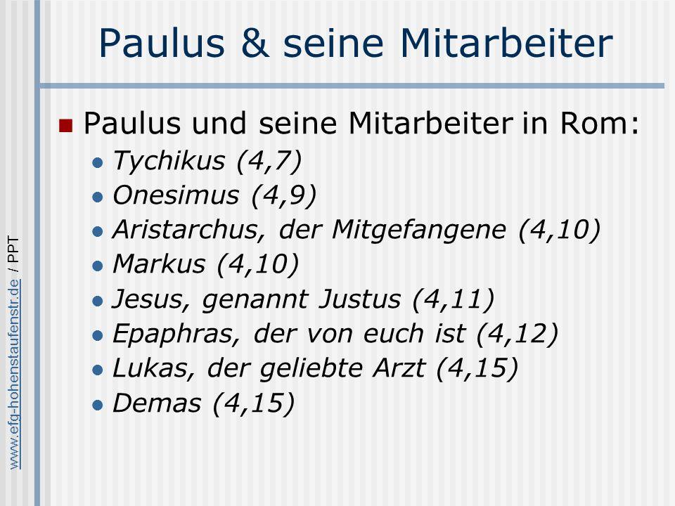 www.efg-hohenstaufenstr.dewww.efg-hohenstaufenstr.de / PPT Paulus & seine Mitarbeiter Paulus und seine Mitarbeiter in Rom: Tychikus (4,7) Onesimus (4,9) Aristarchus, der Mitgefangene (4,10) Markus (4,10) Jesus, genannt Justus (4,11) Epaphras, der von euch ist (4,12) Lukas, der geliebte Arzt (4,15) Demas (4,15)