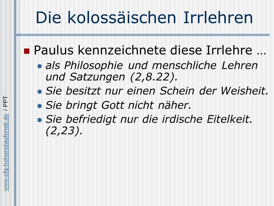 www.efg-hohenstaufenstr.dewww.efg-hohenstaufenstr.de / PPT Die kolossäischen Irrlehren Paulus kennzeichnete diese Irrlehre … als Philosophie und menschliche Lehren und Satzungen (2,8.22).