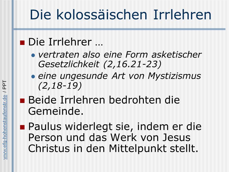 www.efg-hohenstaufenstr.dewww.efg-hohenstaufenstr.de / PPT Die kolossäischen Irrlehren Die Irrlehrer … vertraten also eine Form asketischer Gesetzlichkeit (2,16.21-23) eine ungesunde Art von Mystizismus (2,18-19) Beide Irrlehren bedrohten die Gemeinde.