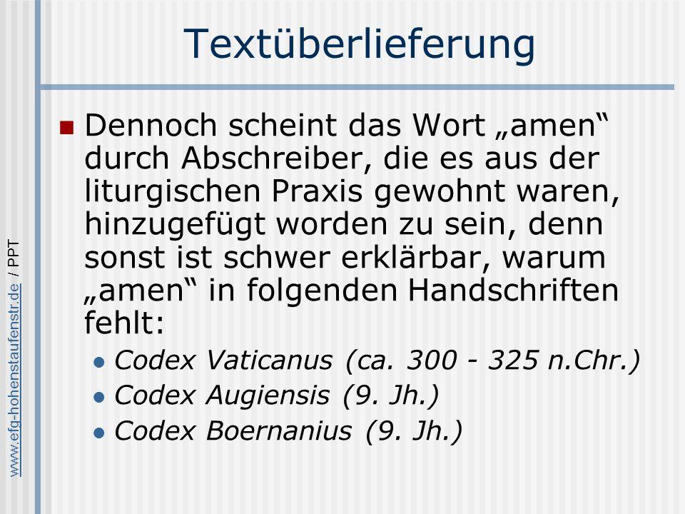 www.efg-hohenstaufenstr.dewww.efg-hohenstaufenstr.de / PPT Textüberlieferung Dennoch scheint das Wort amen durch Abschreiber, die es aus der liturgischen Praxis gewohnt waren, hinzugefügt worden zu sein, denn sonst ist schwer erklärbar, warum amen in folgenden Handschriften fehlt: Codex Vaticanus (ca.