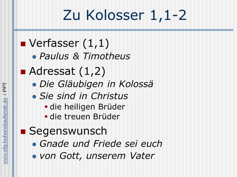 www.efg-hohenstaufenstr.dewww.efg-hohenstaufenstr.de / PPT Zu Kolosser 1,1-2 Verfasser (1,1) Paulus & Timotheus Adressat (1,2) Die Gläubigen in Kolossä Sie sind in Christus die heiligen Brüder die treuen Brüder Segenswunsch Gnade und Friede sei euch von Gott, unserem Vater