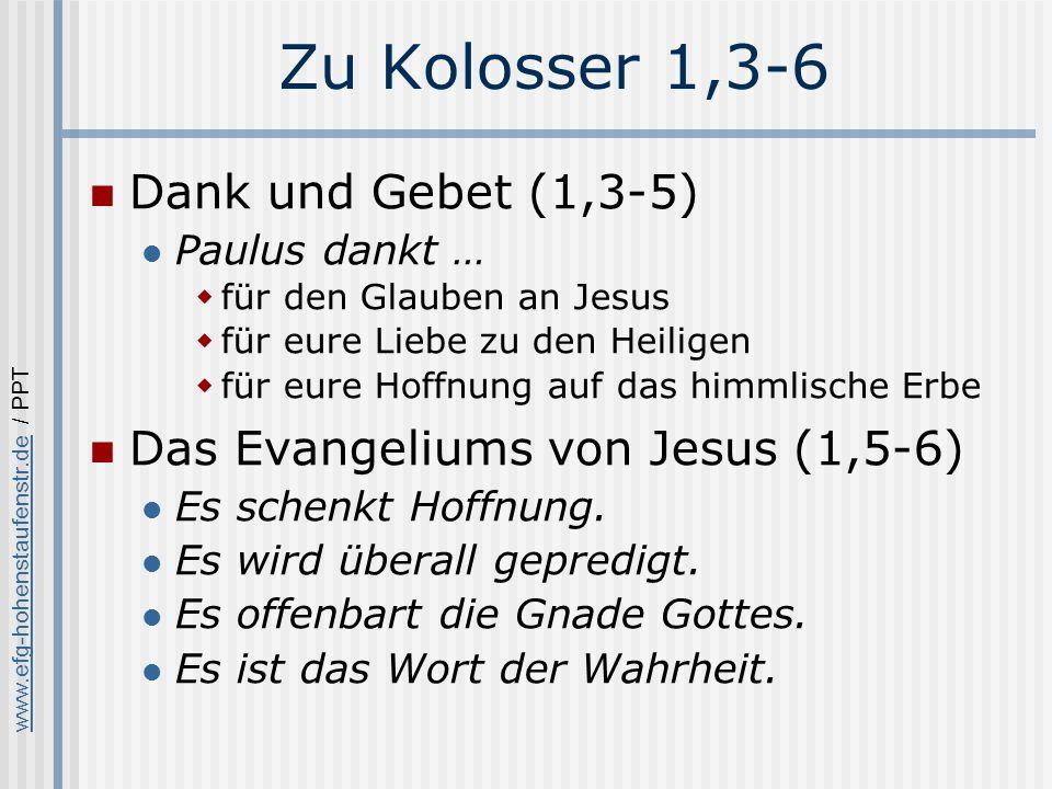 www.efg-hohenstaufenstr.dewww.efg-hohenstaufenstr.de / PPT Zu Kolosser 1,3-6 Dank und Gebet (1,3-5) Paulus dankt … für den Glauben an Jesus für eure Liebe zu den Heiligen für eure Hoffnung auf das himmlische Erbe Das Evangeliums von Jesus (1,5-6) Es schenkt Hoffnung.