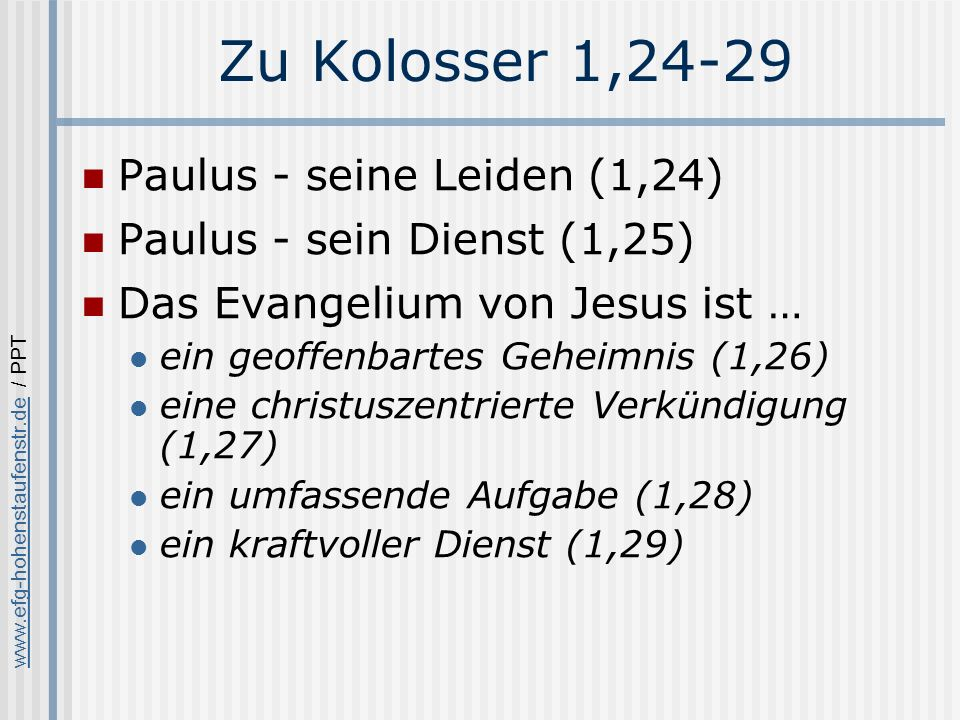 www.efg-hohenstaufenstr.dewww.efg-hohenstaufenstr.de / PPT Zu Kolosser 1,24-29 Paulus - seine Leiden (1,24) Paulus - sein Dienst (1,25) Das Evangelium von Jesus ist … ein geoffenbartes Geheimnis (1,26) eine christuszentrierte Verkündigung (1,27) ein umfassende Aufgabe (1,28) ein kraftvoller Dienst (1,29)